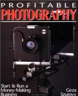 Profitable Photography: Start and Run a Money-Making Business