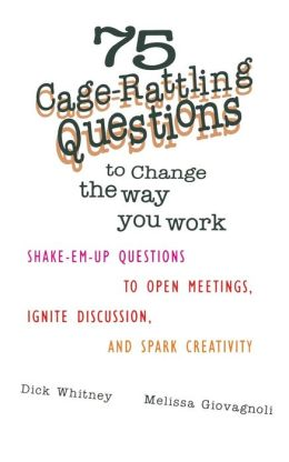 75 Cage Rattling Questions to Change the Way You Work: Shake-EM-up Questions to Open Meetings, Ignite Discussion, and Spark Creativity