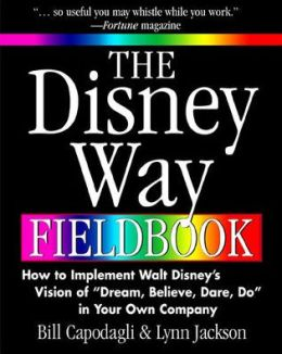 The Disney Way Fieldbook: How to Implement Walt Disney's Vision of Dream, Believe, Dare, Do in Your Own Company