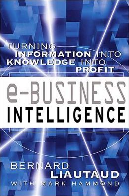 E-Business Intelligence: Turning Information into Knowledge into Profit