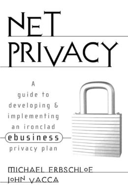 Net Privacy: A Guide to Developing and Implementing an Ironclad Ebusiness Privacy Plan