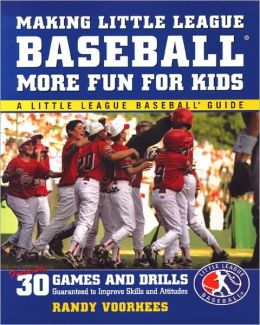 Making Little League Baseball More Fun for Kids: 30 Games and Drills Guaranteed to Improve Skills and Attitudes