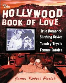 The Hollywood Book of Love: From True Romance and Blushing Brides to Tawdry Trysts and Femme Fatales