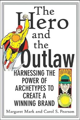 The Hero and the Outlaw : Harnessing the Power of Archetypes to Create a Winning Brand