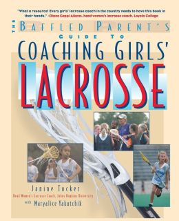 The Baffled Parent's Guide to Coaching Girls' Lacrosse (The Baffled Parent's Guide Series)