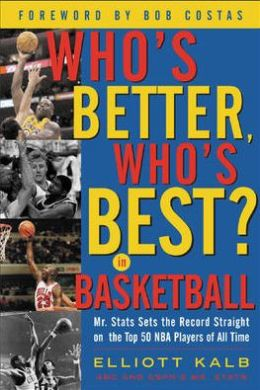 Who's Better, Who's Best in Basketball? : Mr Stats Sets the Record Straight on the Top 50 NBA Players of All Time