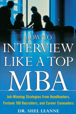How to Interview Like a Top MBA: Job-Winning Strategies From Headhunters, Fortune 100 Recruiters, and Career Counselors: Job-Winning Strategies From Headhunters, Fortune 100 Recruiters, and Career Counselors