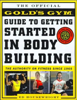 The Official Gold's Gym Guide to Getting Started in Bodybuilding