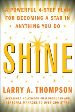 Shine: A Powerful 4-Step Plan for Becoming a Star in Anything You Do