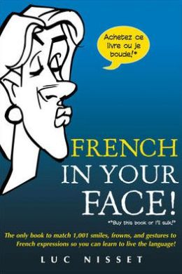 French in Your Face!: The Only Book to Match 1,001 Smiles, Frowns, and Gestures to French Expressions So You Can Learn to Live the Language!