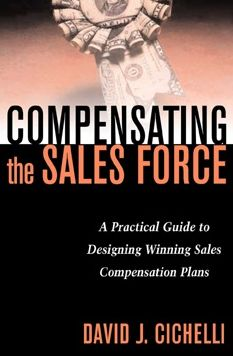 Compensating the Sales Force: A Practical Guide to Designing Winning Sales Compensation Plans: A Practical Guide to Designing Winning Sales Compensation Plans
