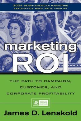 Marketing ROI: The Path to Campaign, Customer, and Corporate Profitability