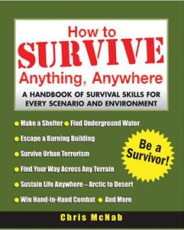 How to Survive Anything, Anywhere: A Handbook of Survival Skill for Every Scenario and Environment