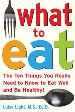 What to Eat: The Ten Things You Really Need to Know to Eat Well and Be Healthy!