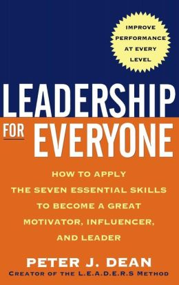Leadership for Everyone: How to Apply the Seven Essential Skills to Become a Great Motivtor, Influencer, and Leader