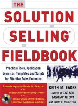 The Solution Selling Fieldbook: Practical Tools, Application Exercises, Templates, and Scripts for Effective Sales Execution