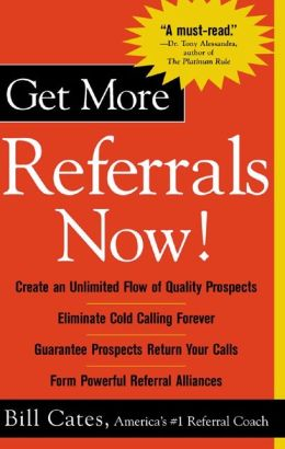 Get More Referrals Now!: The Four Cornerstones That Turn Business Relationships Into Gold: The Four Cornerstones That Turn Business Relationships Into Gold