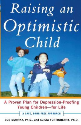 Raising an Optimistic Child: A Proven Plan for Depression-Proofing Young Children-For Life