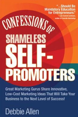 Confessions of Shameless Self-Promotion: Great Marketing Gurus Share Their Innovative, Proven, and Low-Cost Marketing Strategies to Maximize Your Success