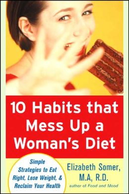 10 Habits That Mess up a Woman's Diet: Simple Strategies to Eat Right, Lose Weight and Reclaim Your Health