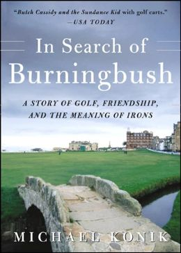 In Search of Burningbush: A Story of Golf, Friendship, and the Meaning of Irons