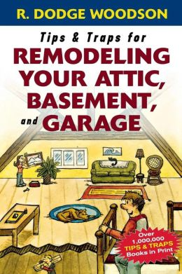 Tips and Traps for Remodeling Your Attic, Basement, and Garage