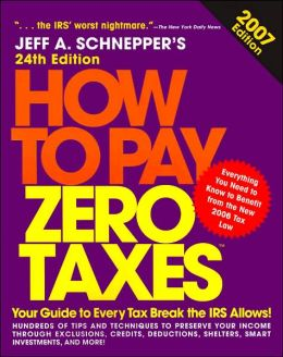 How to Pay Zero Taxes 2007: Your Guide to Every Tax Break the IRS Allows!