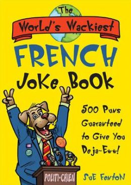 The World's Wackiest French Joke Book: 500 Puns Guaranteed to Give You Deja-Eww!