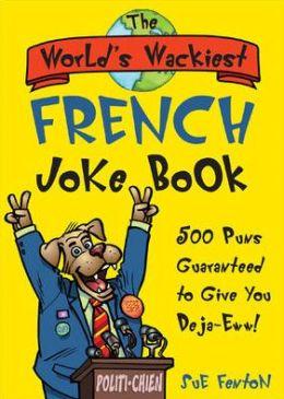 The World's Wackiest French Joke Book: 500 Puns Guaranteed to Give You Deja-Eww!
