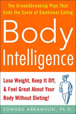 Body Intelligence: Lose Weight, Keep It off , and Feel Great about Your Body Without Dieting