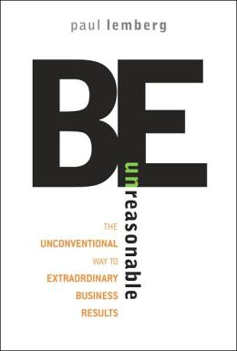 Be Unreasonable: The Unconventional Way to Extraordinary Business Results