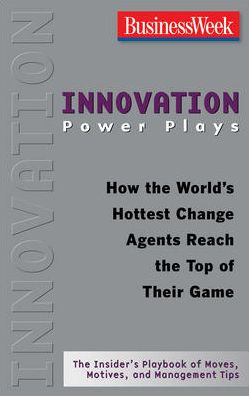 Innovation Power Plays: How the World's Hottest Change Agents Reach the Top of Their Game
