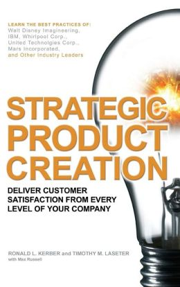 Strategic Product Creation: Deliver Customer Satisfaction from Every Level of Your Company