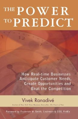 The Power to Predict: How Real Time Businesses Anticipate Customer Needs, Create Opportunities, and Beat the Competition: How Real Time Businesses Anticipate Customer Needs, Create Opportunities, and Beat the Competition