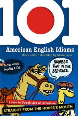 101 American English Idioms: Learn to Speak Like an American Straight from the Horse's Mouth