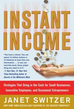 Instant Income: Strategies That Bring in the Cash for Small Businesses, Innovative Employees, and Occasional Entrepreneurs
