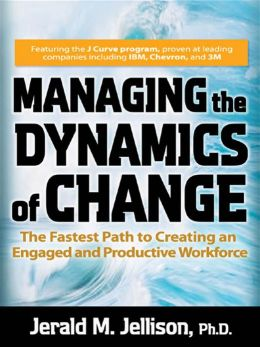 Managing the Dynamics of Change: The Fastest Path to Creating an Engaged and Productive Workplace: The Fastest Path to Creating an Engaged and Productive Workplace