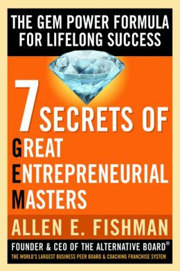 Seven Secrets of Great Entrepreneurial Masters: The GEM Power Formula For Lifelong Success