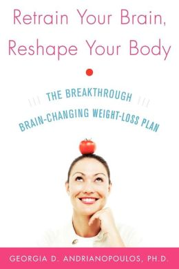 Retrain Your Brain, Reshape Your Body: A Breakthrough Brain-Changing Weight-Loss Plan
