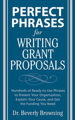 Perfect Phrases for Writing Grant Proposals: Hundreds of Ready-To-Use Phrases to Present Your Organization, Explain Your Cause and Get the Funding