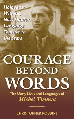 Courage beyond Words: Holocaust Witness, Nazi Hunter, Language Teacher to the Stars: The Many Lives and Language of Michel Thomas