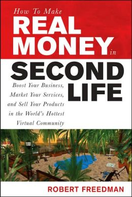 How to Make Real Money in Second Life: Boost Your Business, Market Your Services and Sell Your Products in the World's Hottest Virtual Community