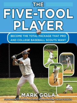 The Five-Tool Player: Become the Total Package that Pro and College Baseball Scouts Want