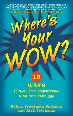 Where's Your WOW?: 16 Ways to Make Your Competitors Wish They Were You!