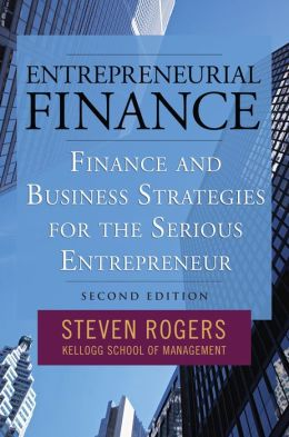 Entrepreneurial Finance: Finance and Business Strategies for the Serious Entrepreneur: Finance and Business Strategies for the Serious Entrepreneur