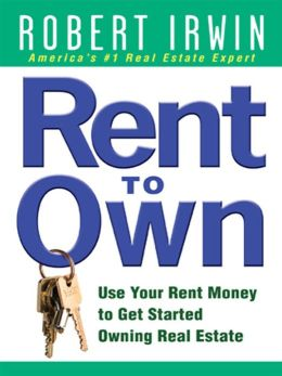 Rent to Own: Use Your Rent Money to Get Started Owning Real Estate: Use Your Rent Money to Get Started Owning Real Estate