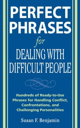 Perfect Phrases for Dealing with Difficult People: Hundreds of Ready-to-Use Phrases for Handling Conflict, Confrontations and Challenging Personalities: Hundreds of Ready-to-Use Phrases for Handling Conflict, Confrontations and Challenging Personalities