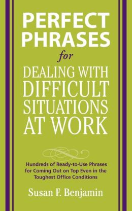Perfect Phrases for Dealing with Difficult Situations at Work: Hundreds of Ready-to-Use Phrases for Coming Out on Top Even in the Toughest Office Conditions