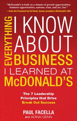 Everything I Know About Business I Learned at McDonald's: The 7 Leadership Principles that Drive Break-Out Success