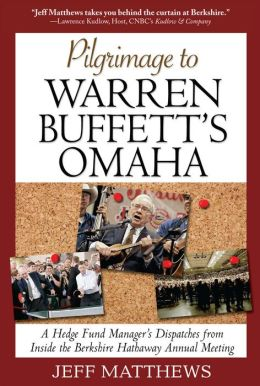 Pilgrimage to Warren Buffett's Omaha: A Hedge Fund Manager's Dispatches from Inside the Berkshire Hathaway Annual Meeting: A Hedge Fund Manager's Dispatches from Inside the Berkshire Hathaway Annual Meeting